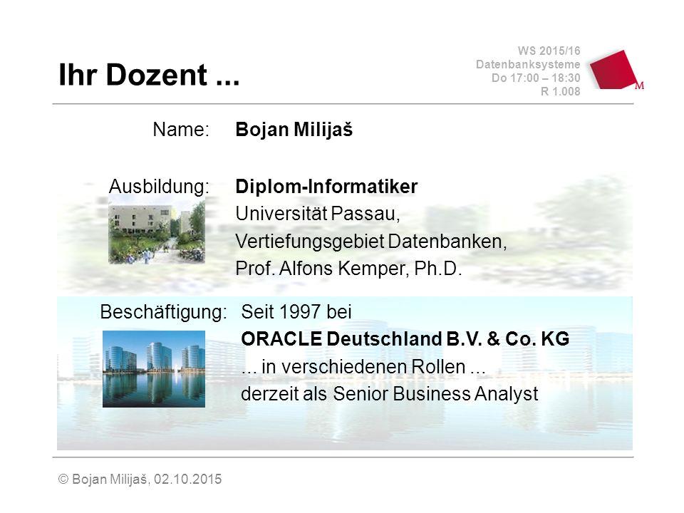 WS 2015/16 Datenbanksysteme Do 17:00 – 18:30 R 1.008 © Bojan Milijaš, 02.10.2015 Ihr Dozent...