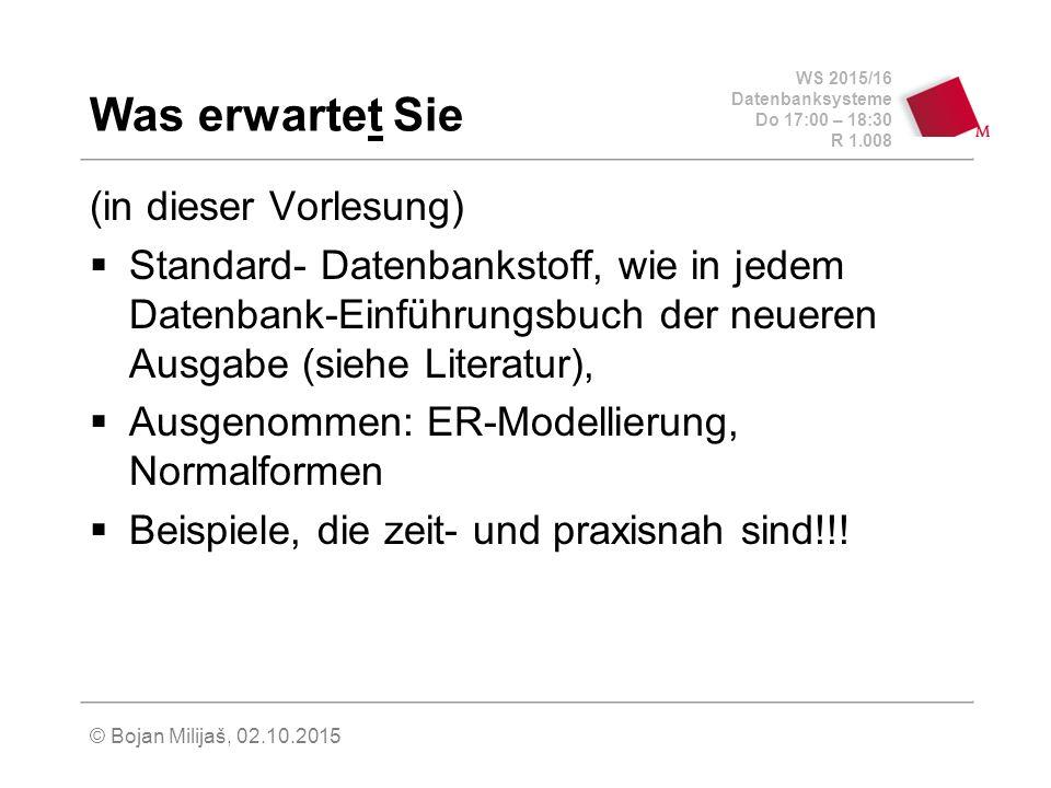 WS 2015/16 Datenbanksysteme Do 17:00 – 18:30 R 1.008 © Bojan Milijaš, 02.10.2015 Was erwartet Sie (in dieser Vorlesung)  Standard- Datenbankstoff, wie in jedem Datenbank-Einführungsbuch der neueren Ausgabe (siehe Literatur),  Ausgenommen: ER-Modellierung, Normalformen  Beispiele, die zeit- und praxisnah sind!!!