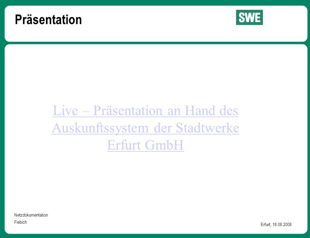 Netzdokumentation Fiebich Erfurt, 18.08.2008 Präsentation Live – Präsentation an Hand des Auskunftssystem der Stadtwerke Erfurt GmbH