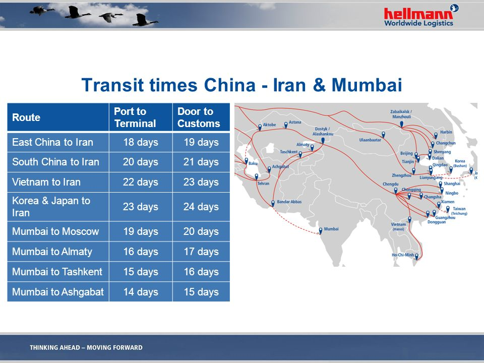 Transit times China - Iran & Mumbai Route Port to Terminal Door to Customs East China to Iran18 days19 days South China to Iran20 days21 days Vietnam to Iran22 days23 days Korea & Japan to Iran 23 days24 days Mumbai to Moscow19 days20 days Mumbai to Almaty16 days17 days Mumbai to Tashkent15 days16 days Mumbai to Ashgabat14 days15 days