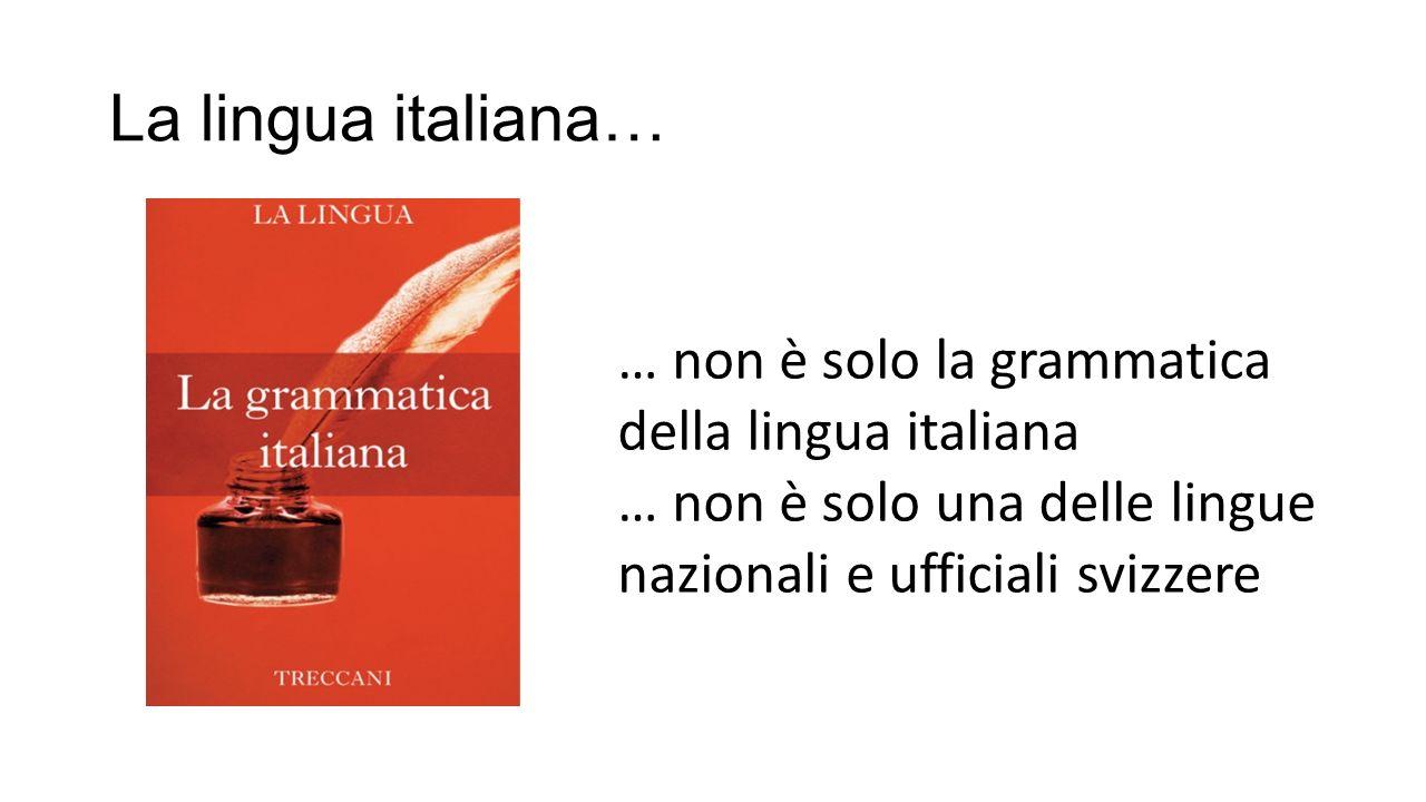 La lingua italiana… … non è solo la grammatica della lingua italiana … non è solo una delle lingue nazionali e ufficiali svizzere