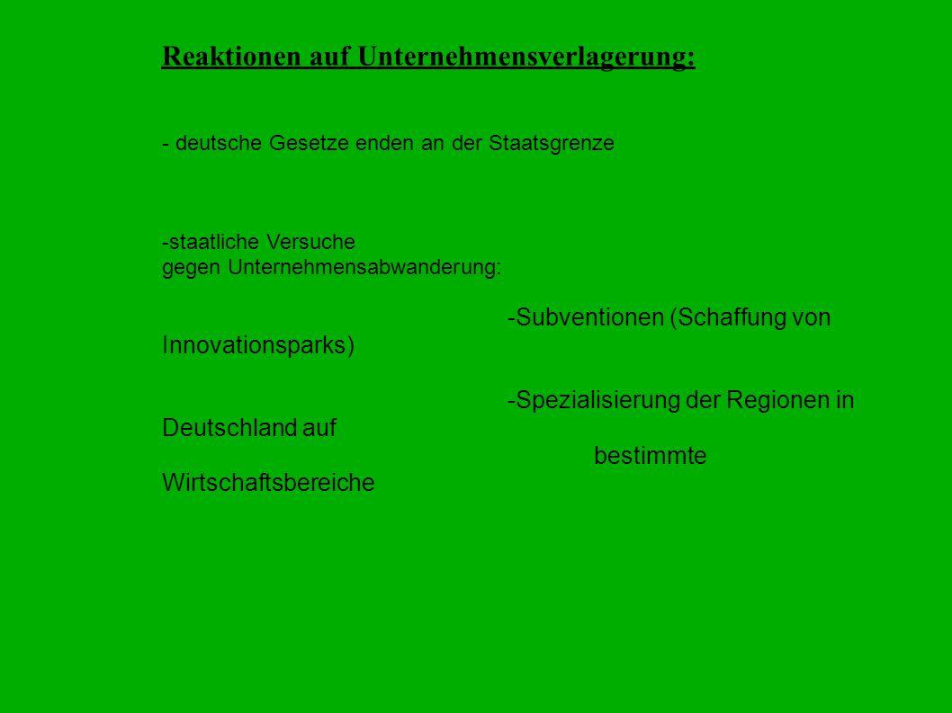 Reaktionen auf Unternehmensverlagerung: - deutsche Gesetze enden an der Staatsgrenze -staatliche Versuche gegen Unternehmensabwanderung: -Subventionen (Schaffung von Innovationsparks) -Spezialisierung der Regionen in Deutschland auf bestimmte Wirtschaftsbereiche