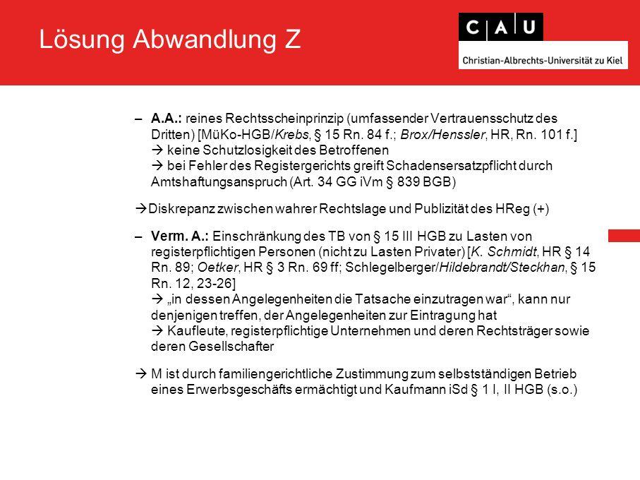 Lösung Abwandlung Z –A.A.: reines Rechtsscheinprinzip (umfassender Vertrauensschutz des Dritten) [MüKo-HGB/Krebs, § 15 Rn.