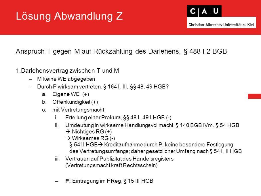 Lösung Abwandlung Z Anspruch T gegen M auf Rückzahlung des Darlehens, § 488 I 2 BGB 1.Darlehensvertrag zwischen T und M –M keine WE abgegeben –Durch P wirksam vertreten, § 164 I, III, §§ 48, 49 HGB.