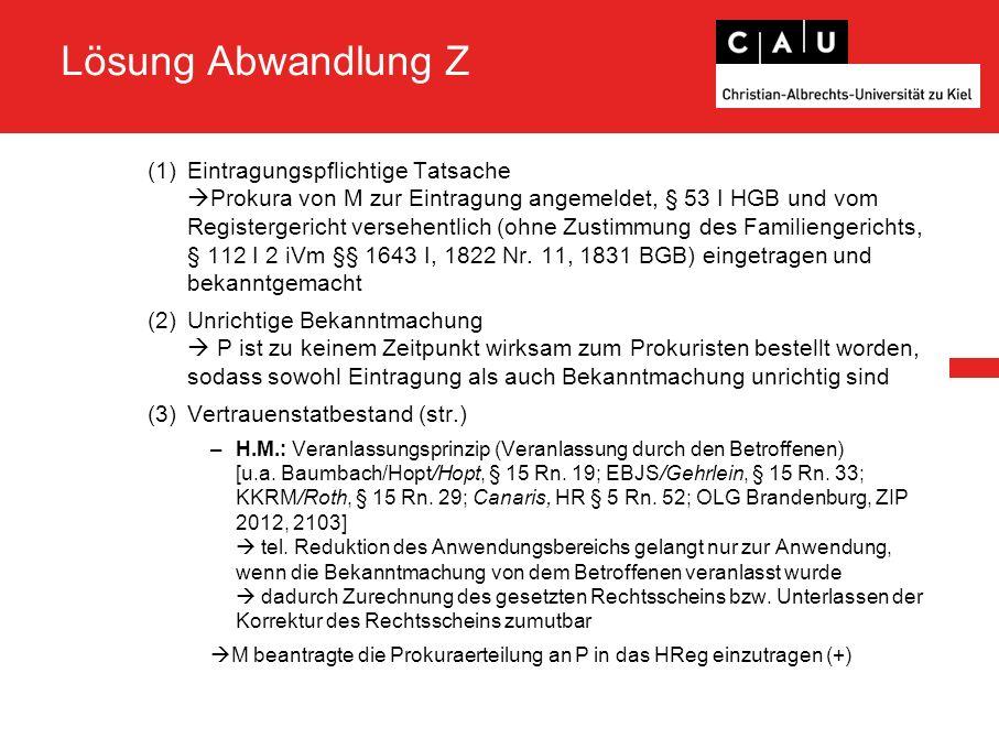 Lösung Abwandlung Z (1)Eintragungspflichtige Tatsache  Prokura von M zur Eintragung angemeldet, § 53 I HGB und vom Registergericht versehentlich (ohne Zustimmung des Familiengerichts, § 112 I 2 iVm §§ 1643 I, 1822 Nr.