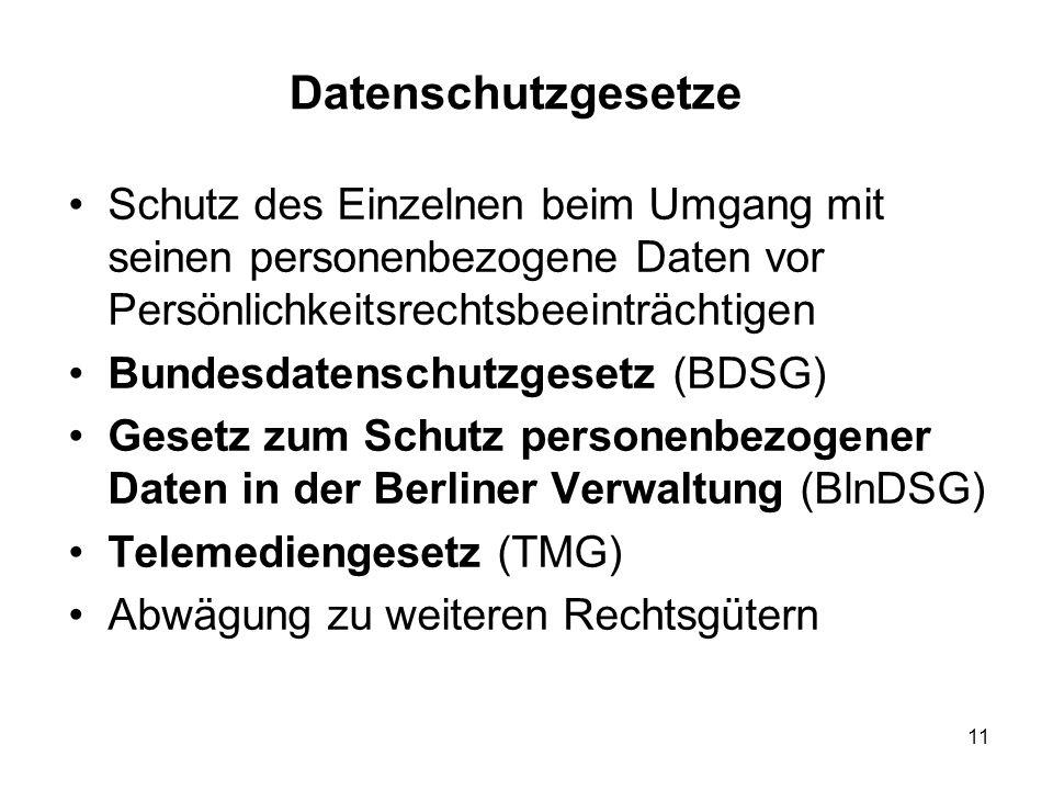 Datenschutzgesetze Schutz des Einzelnen beim Umgang mit seinen personenbezogene Daten vor Persönlichkeitsrechtsbeeinträchtigen Bundesdatenschutzgesetz (BDSG) Gesetz zum Schutz personenbezogener Daten in der Berliner Verwaltung (BlnDSG) Telemediengesetz (TMG) Abwägung zu weiteren Rechtsgütern 11