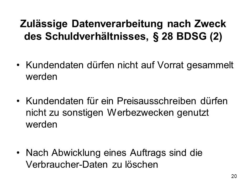Zulässige Datenverarbeitung nach Zweck des Schuldverhältnisses, § 28 BDSG (2) Kundendaten dürfen nicht auf Vorrat gesammelt werden Kundendaten für ein Preisausschreiben dürfen nicht zu sonstigen Werbezwecken genutzt werden Nach Abwicklung eines Auftrags sind die Verbraucher-Daten zu löschen 20