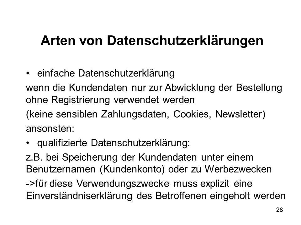 28 Arten von Datenschutzerklärungen einfache Datenschutzerklärung wenn die Kundendaten nur zur Abwicklung der Bestellung ohne Registrierung verwendet werden (keine sensiblen Zahlungsdaten, Cookies, Newsletter) ansonsten: qualifizierte Datenschutzerklärung: z.B.