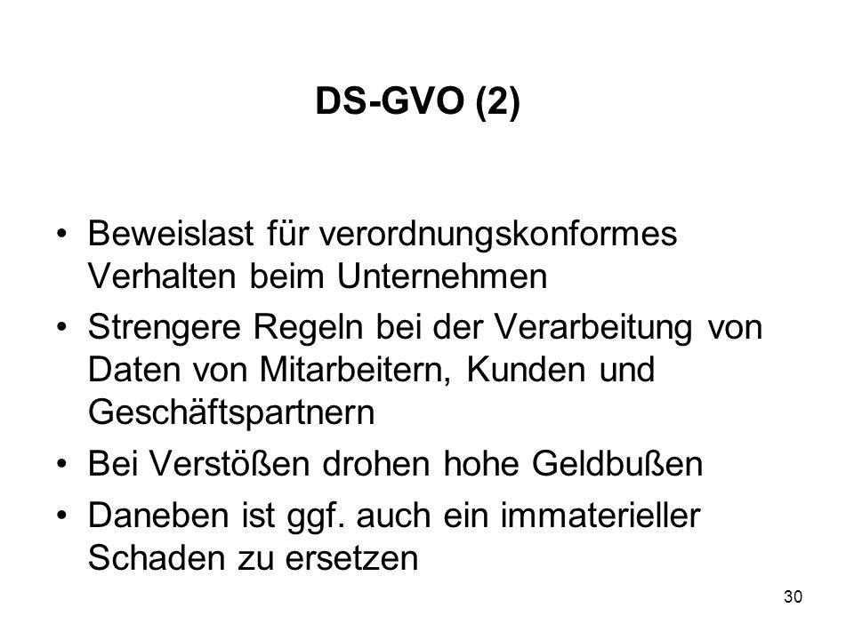 DS-GVO (2) Beweislast für verordnungskonformes Verhalten beim Unternehmen Strengere Regeln bei der Verarbeitung von Daten von Mitarbeitern, Kunden und Geschäftspartnern Bei Verstößen drohen hohe Geldbußen Daneben ist ggf.