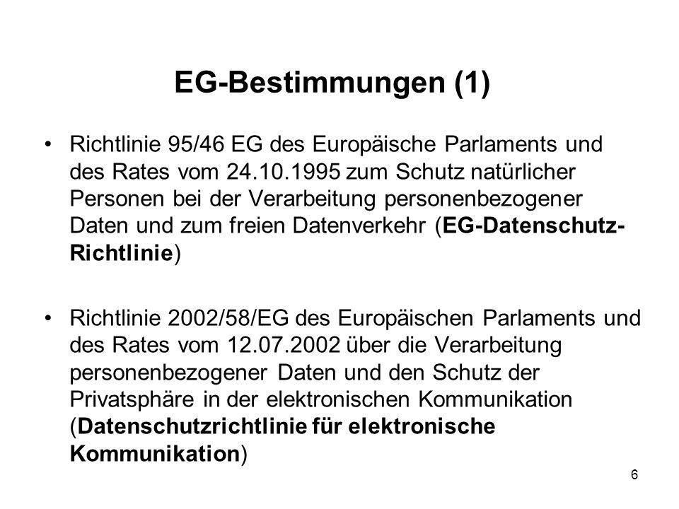 EG-Bestimmungen (1) Richtlinie 95/46 EG des Europäische Parlaments und des Rates vom 24.10.1995 zum Schutz natürlicher Personen bei der Verarbeitung personenbezogener Daten und zum freien Datenverkehr (EG-Datenschutz- Richtlinie) Richtlinie 2002/58/EG des Europäischen Parlaments und des Rates vom 12.07.2002 über die Verarbeitung personenbezogener Daten und den Schutz der Privatsphäre in der elektronischen Kommunikation (Datenschutzrichtlinie für elektronische Kommunikation) 6