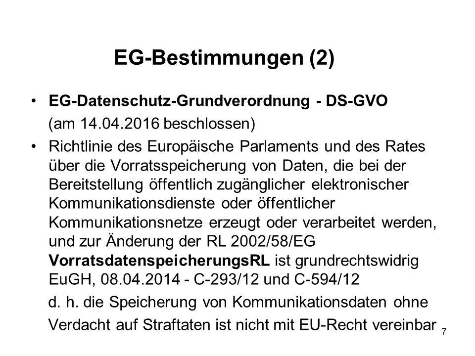 EG-Bestimmungen (2) EG-Datenschutz-Grundverordnung - DS-GVO (am 14.04.2016 beschlossen) Richtlinie des Europäische Parlaments und des Rates über die Vorratsspeicherung von Daten, die bei der Bereitstellung öffentlich zugänglicher elektronischer Kommunikationsdienste oder öffentlicher Kommunikationsnetze erzeugt oder verarbeitet werden, und zur Änderung der RL 2002/58/EG VorratsdatenspeicherungsRL ist grundrechtswidrig EuGH, 08.04.2014 - C-293/12 und C-594/12 d.