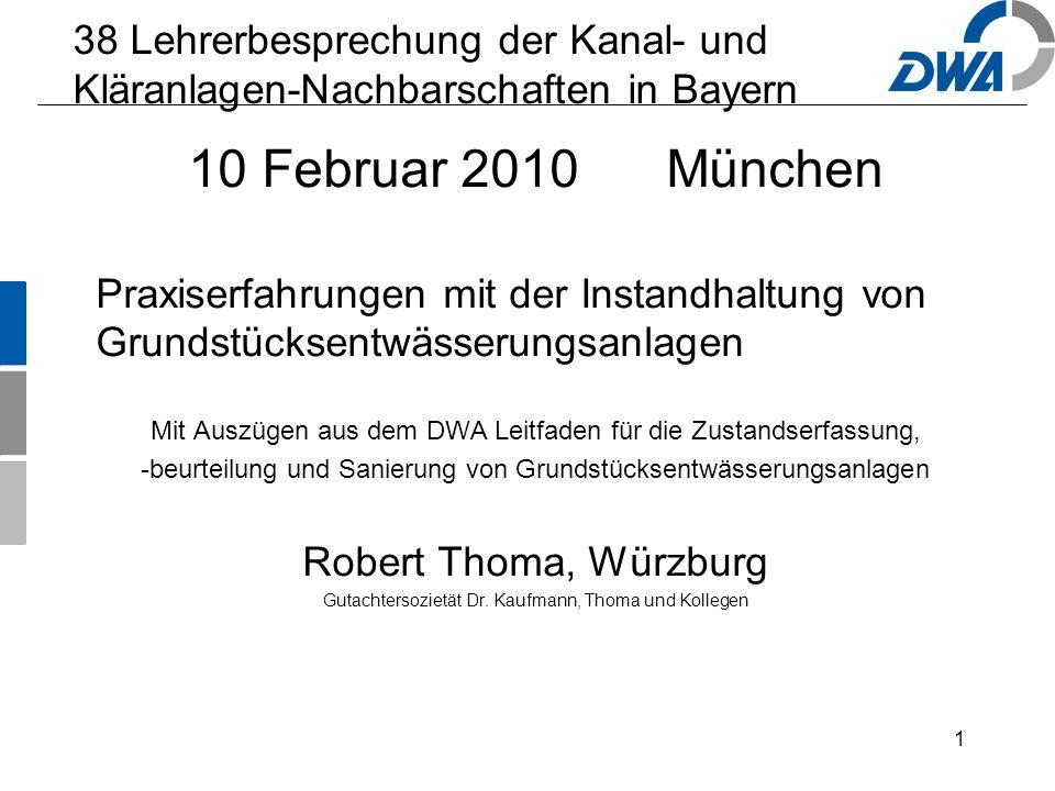 1 38 Lehrerbesprechung der Kanal- und Kläranlagen-Nachbarschaften in Bayern 10 Februar 2010 München Praxiserfahrungen mit der Instandhaltung von Grundstücksentwässerungsanlagen Mit Auszügen aus dem DWA Leitfaden für die Zustandserfassung, -beurteilung und Sanierung von Grundstücksentwässerungsanlagen Robert Thoma, Würzburg Gutachtersozietät Dr.