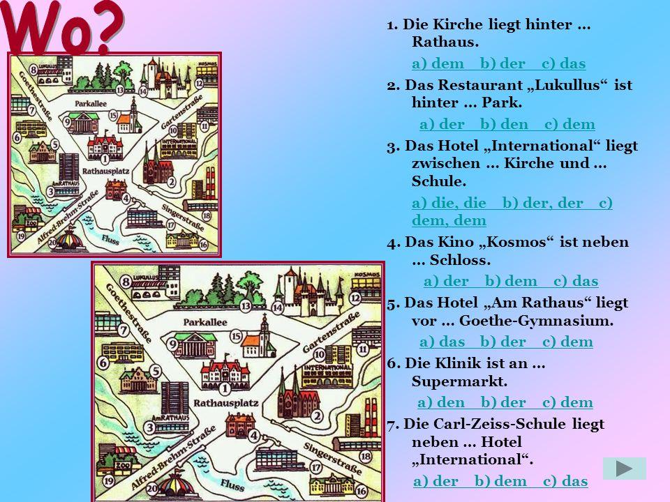 1.Die Kirche liegt hinter … Rathaus. a) dem b) der c) das 2.