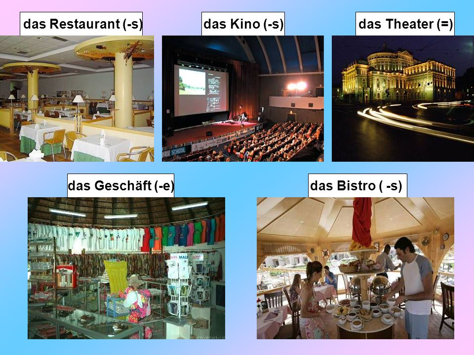 das Theater (=) das Kino (-s) das Restaurant (-s) das Geschäft (-e) das Bistro ( -s)