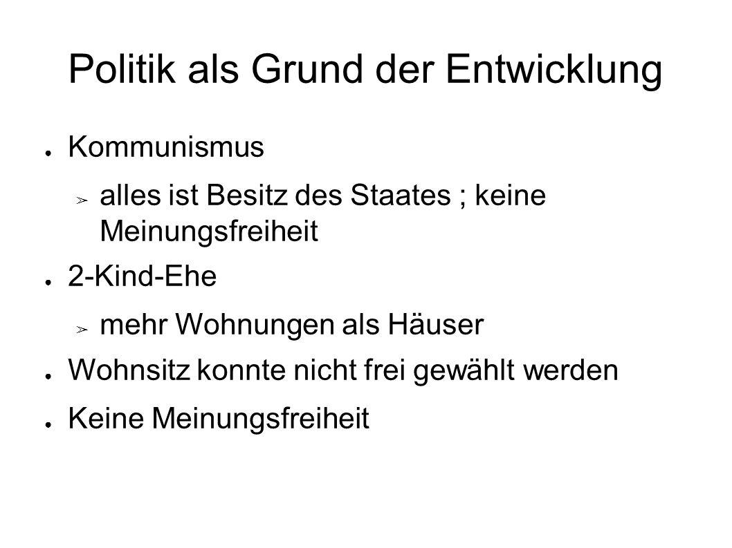Politik als Grund der Entwicklung ● Kommunismus ➢ alles ist Besitz des Staates ; keine Meinungsfreiheit ● 2-Kind-Ehe ➢ mehr Wohnungen als Häuser ● Woh