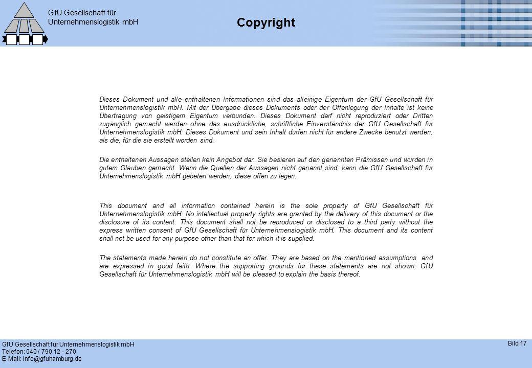 GfU Gesellschaft für Unternehmenslogistik mbH GfU Gesellschaft für Unternehmenslogistik mbH Telefon: 040 / 790 12 - 270 E-Mail: info@gfuhamburg.de Bild 17 Copyright Dieses Dokument und alle enthaltenen Informationen sind das alleinige Eigentum der GfU Gesellschaft für Unternehmenslogistik mbH.