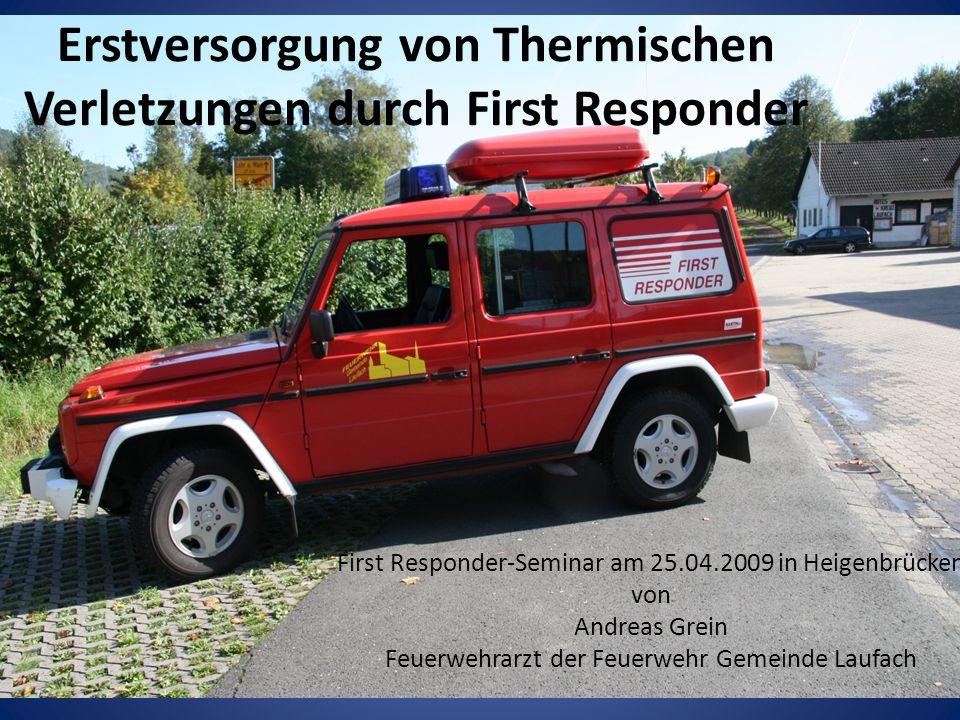 Erstversorgung von Thermischen Verletzungen durch First Responder First Responder-Seminar am 25.04.2009 in Heigenbrücken von Andreas Grein Feuerwehrarzt der Feuerwehr Gemeinde Laufach