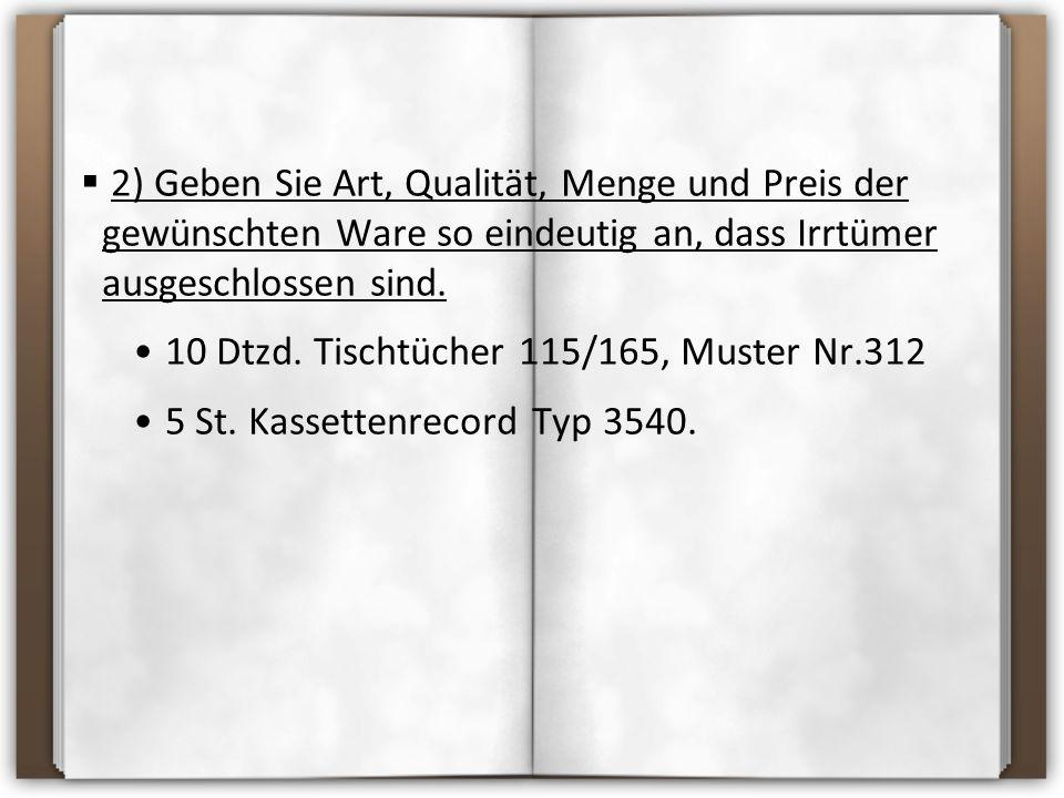 2) Geben Sie Art, Qualität, Menge und Preis der gewünschten Ware so eindeutig an, dass Irrtümer ausgeschlossen sind. 10 Dtzd. Tischtücher 115/165, M