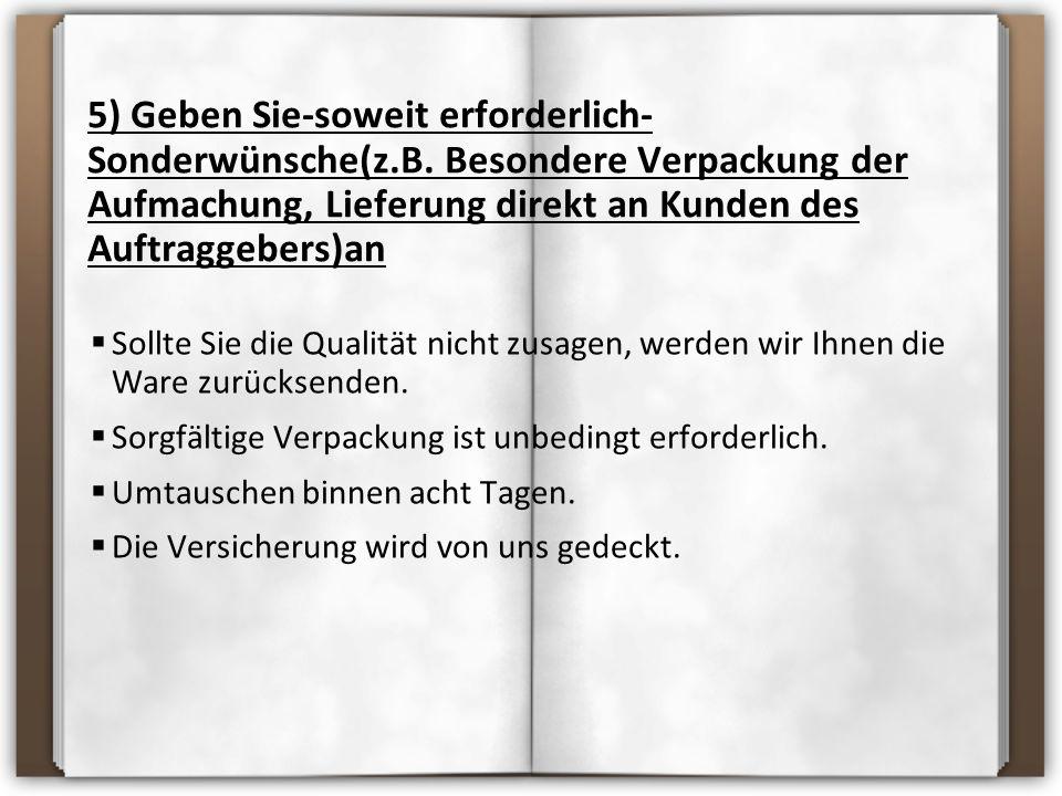 5) Geben Sie-soweit erforderlich- Sonderwünsche(z.B. Besondere Verpackung der Aufmachung, Lieferung direkt an Kunden des Auftraggebers)an SSollte Si