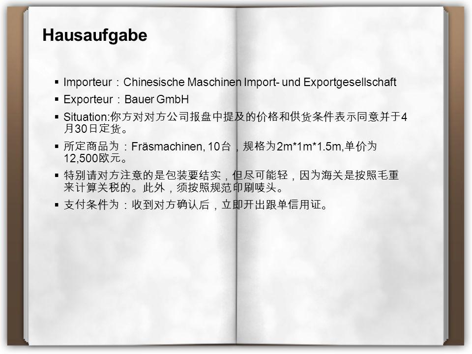 Hausaufgabe  Importeur : Chinesische Maschinen Import- und Exportgesellschaft  Exporteur : Bauer GmbH  Situation: 你方对对方公司报盘中提及的价格和供货条件表示同意并于 4 月 30