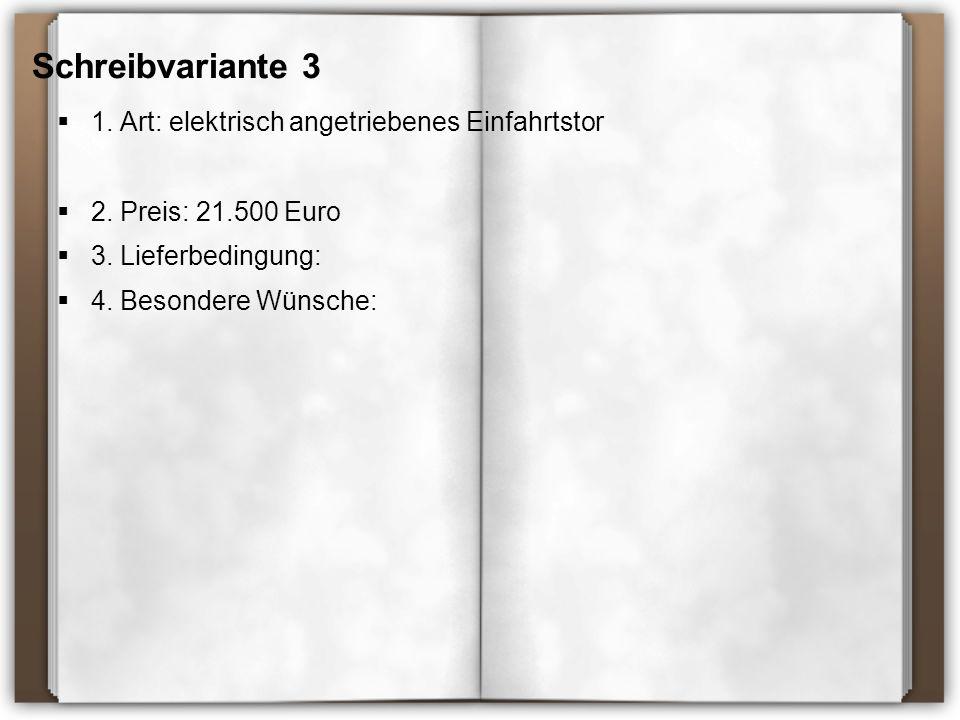 Schreibvariante 3  1. Art: elektrisch angetriebenes Einfahrtstor  2. Preis: 21.500 Euro  3. Lieferbedingung:  4. Besondere Wünsche: