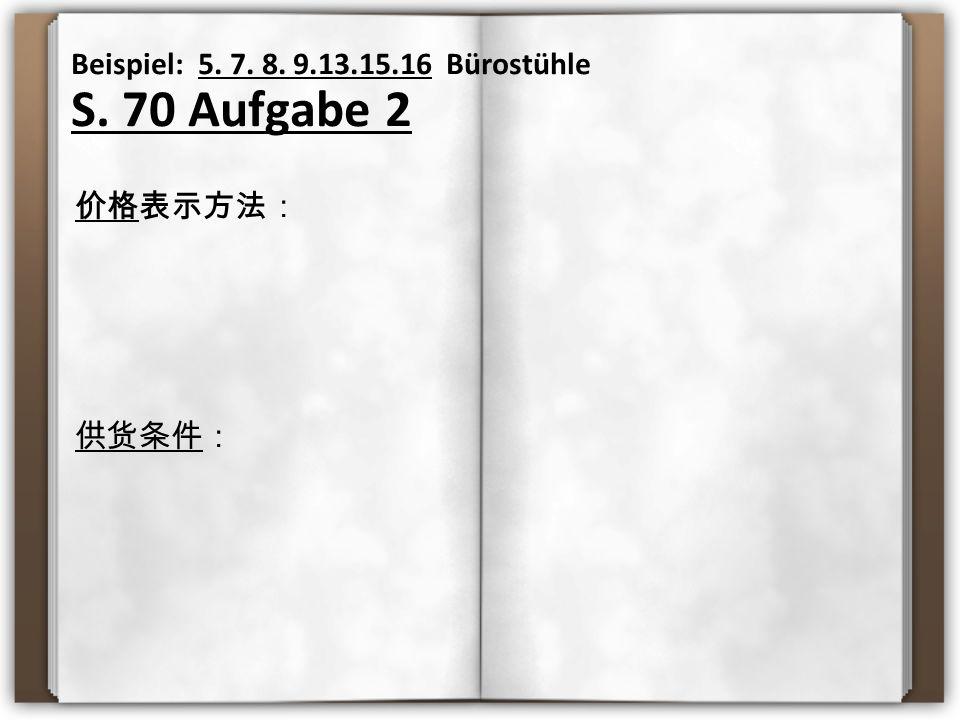 Beispiel: 5. 7. 8. 9.13.15.16 Bürostühle S. 70 Aufgabe 2 价格表示方法: 供货条件: