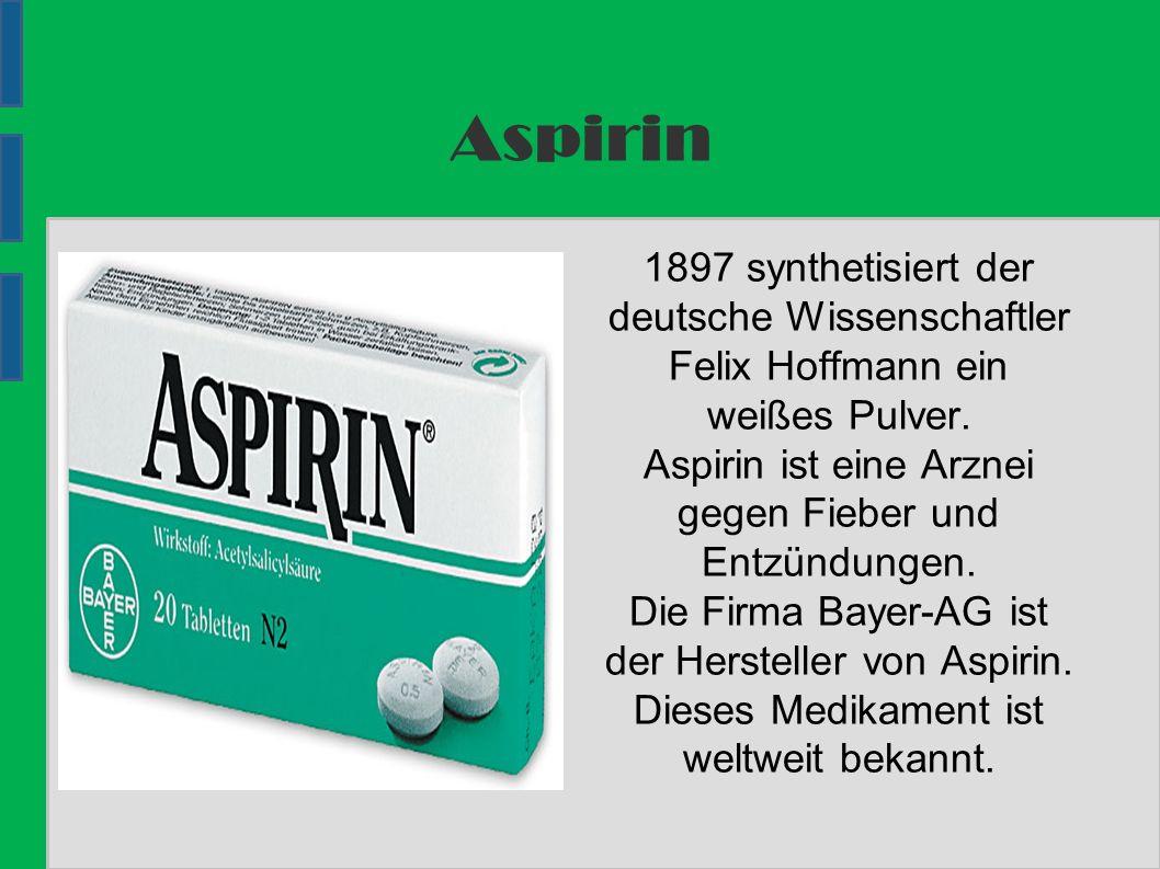 Aspirin 1897 synthetisiert der deutsche Wissenschaftler Felix Hoffmann ein weißes Pulver.