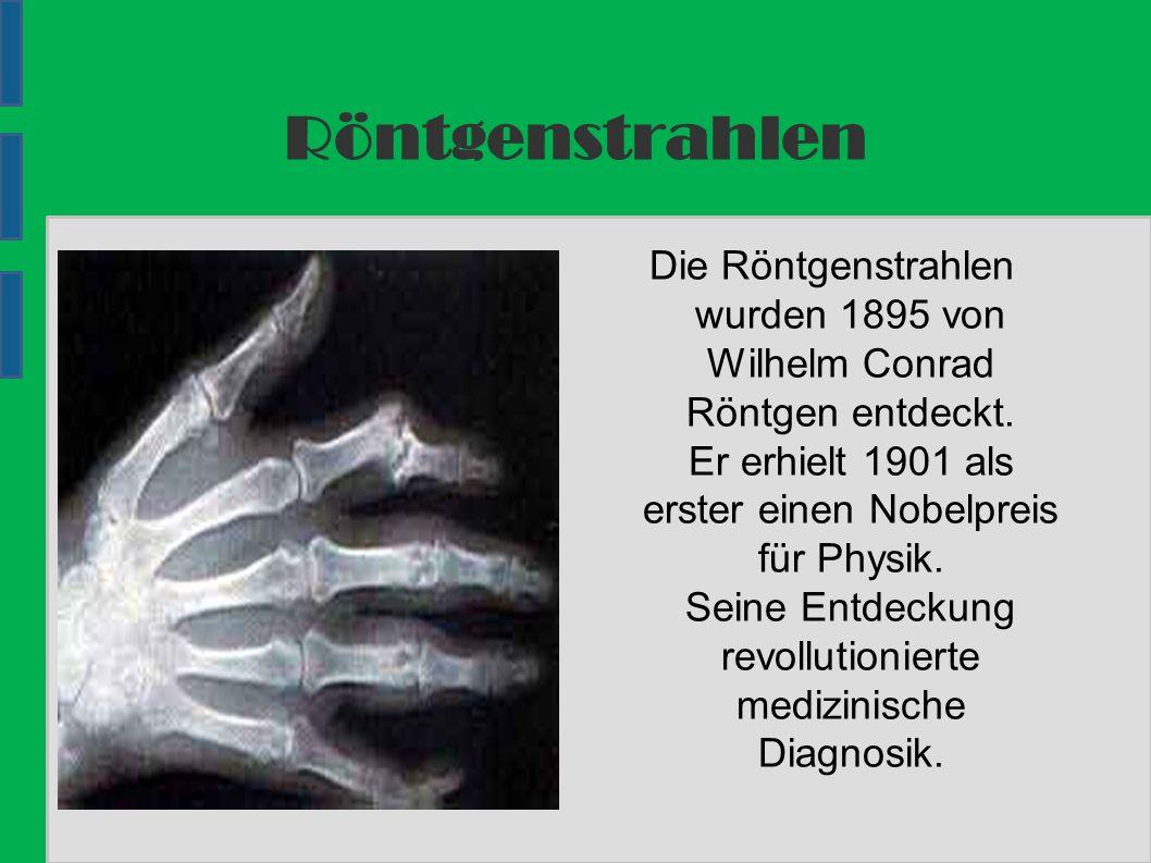 Röntgenstrahlen Die Röntgenstrahlen wurden 1895 von Wilhelm Conrad Röntgen entdeckt.