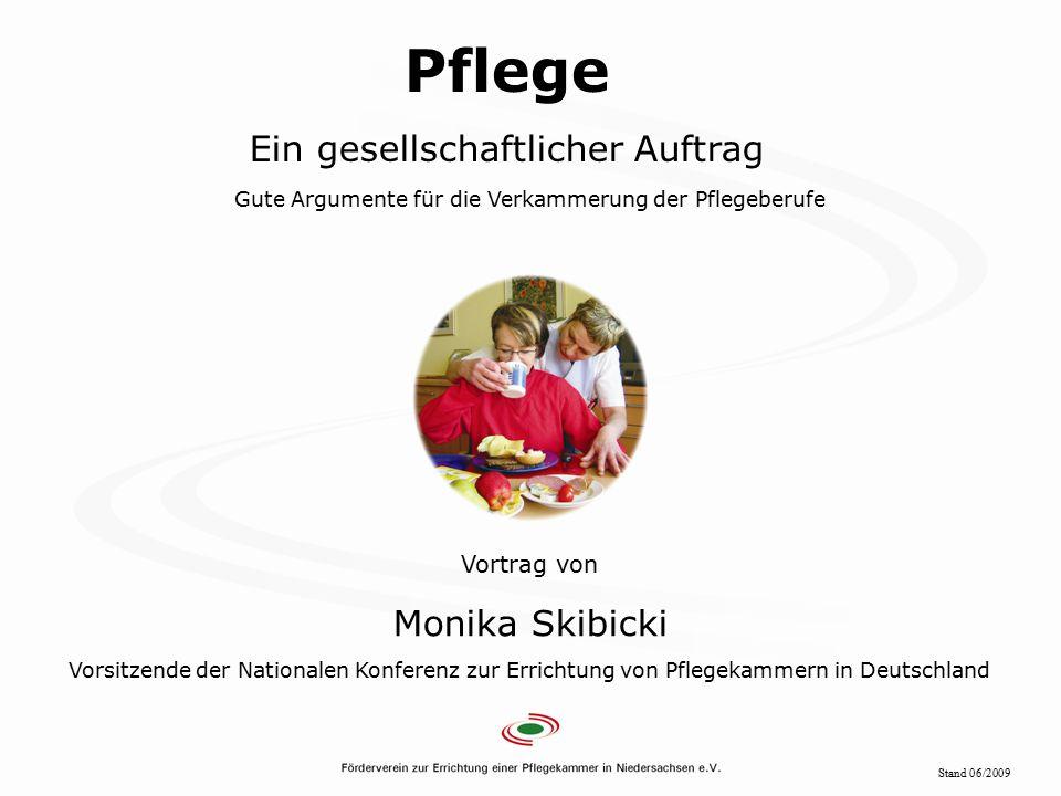 Folie 1 Pflege Ein gesellschaftlicher Auftrag Gute Argumente für die Verkammerung der Pflegeberufe Vortrag von Monika Skibicki Vorsitzende der Nationalen Konferenz zur Errichtung von Pflegekammern in Deutschland Stand 06/2009