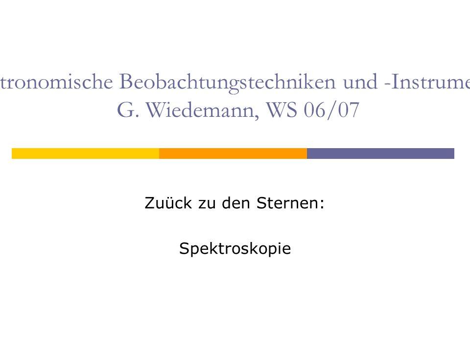 Astronomische Beobachtungstechniken und -Instrumente G. Wiedemann, WS 06/07 Zuück zu den Sternen: Spektroskopie
