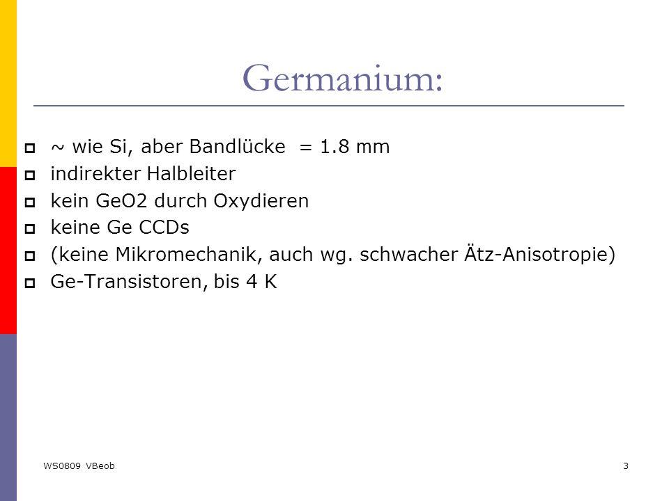 WS0809 VBeob3 Germanium:  ~ wie Si, aber Bandlücke = 1.8 m m  indirekter Halbleiter  kein GeO2 durch Oxydieren  keine Ge CCDs  (keine Mikromechan