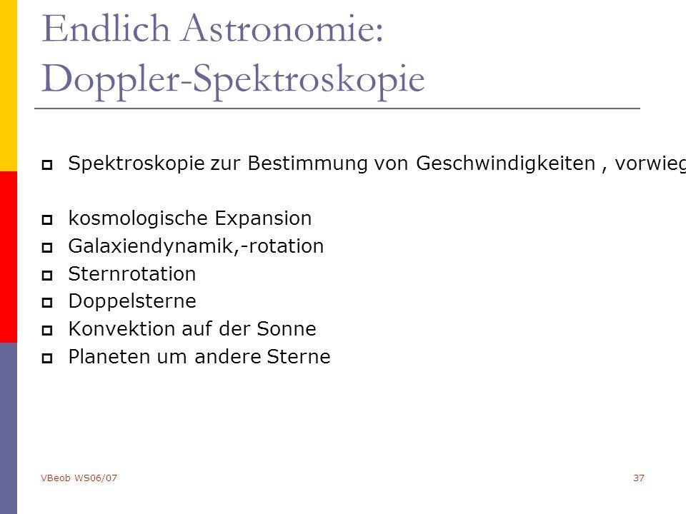 VBeob WS06/0737 Endlich Astronomie: Doppler-Spektroskopie  Spektroskopie zur Bestimmung von Geschwindigkeiten, vorwiegend über den Doppler-Effekt:  kosmologische Expansion  Galaxiendynamik,-rotation  Sternrotation  Doppelsterne  Konvektion auf der Sonne  Planeten um andere Sterne
