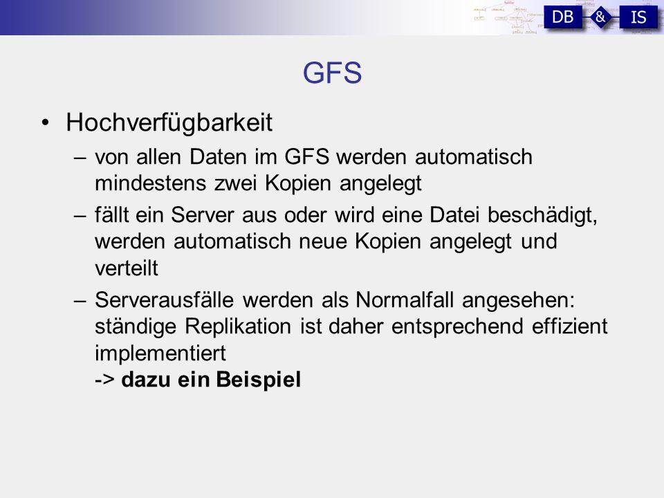 GFS Hochverfügbarkeit –von allen Daten im GFS werden automatisch mindestens zwei Kopien angelegt –fällt ein Server aus oder wird eine Datei beschädigt, werden automatisch neue Kopien angelegt und verteilt –Serverausfälle werden als Normalfall angesehen: ständige Replikation ist daher entsprechend effizient implementiert -> dazu ein Beispiel