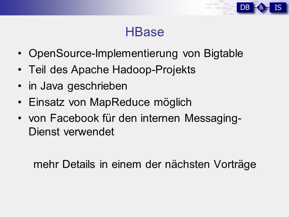 HBase OpenSource-Implementierung von Bigtable Teil des Apache Hadoop-Projekts in Java geschrieben Einsatz von MapReduce möglich von Facebook für den internen Messaging- Dienst verwendet mehr Details in einem der nächsten Vorträge