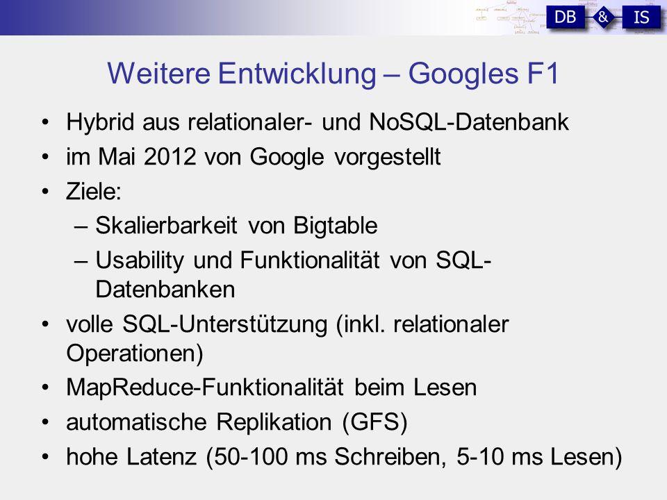 Weitere Entwicklung – Googles F1 Hybrid aus relationaler- und NoSQL-Datenbank im Mai 2012 von Google vorgestellt Ziele: –Skalierbarkeit von Bigtable –Usability und Funktionalität von SQL- Datenbanken volle SQL-Unterstützung (inkl.