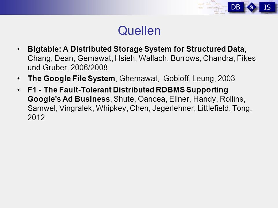 Quellen Bigtable: A Distributed Storage System for Structured Data, Chang, Dean, Gemawat, Hsieh, Wallach, Burrows, Chandra, Fikes und Gruber, 2006/2008 The Google File System, Ghemawat, Gobioff, Leung, 2003 F1 - The Fault-Tolerant Distributed RDBMS Supporting Google s Ad Business, Shute, Oancea, Ellner, Handy, Rollins, Samwel, Vingralek, Whipkey, Chen, Jegerlehner, Littlefield, Tong, 2012