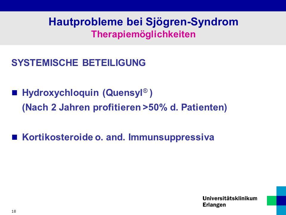18 Hautprobleme bei Sjögren-Syndrom Therapiemöglichkeiten SYSTEMISCHE BETEILIGUNG Hydroxychloquin (Quensyl ® ) (Nach 2 Jahren profitieren >50% d.