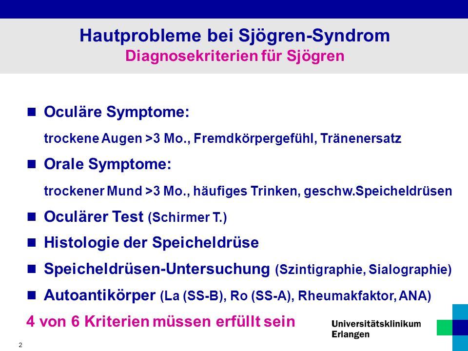 2 Hautprobleme bei Sjögren-Syndrom Diagnosekriterien für Sjögren Oculäre Symptome: trockene Augen >3 Mo., Fremdkörpergefühl, Tränenersatz Orale Symptome: trockener Mund >3 Mo., häufiges Trinken, geschw.Speicheldrüsen Oculärer Test (Schirmer T.) Histologie der Speicheldrüse Speicheldrüsen-Untersuchung (Szintigraphie, Sialographie) Autoantikörper (La (SS-B), Ro (SS-A), Rheumakfaktor, ANA) 4 von 6 Kriterien müssen erfüllt sein