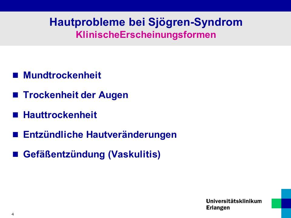 4 Hautprobleme bei Sjögren-Syndrom KlinischeErscheinungsformen Mundtrockenheit Trockenheit der Augen Hauttrockenheit Entzündliche Hautveränderungen Gefäßentzündung (Vaskulitis)