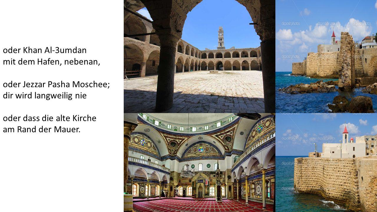 oder Khan Al-3umdan mit dem Hafen, nebenan, oder Jezzar Pasha Moschee; dir wird langweilig nie oder dass die alte Kirche am Rand der Mauer.