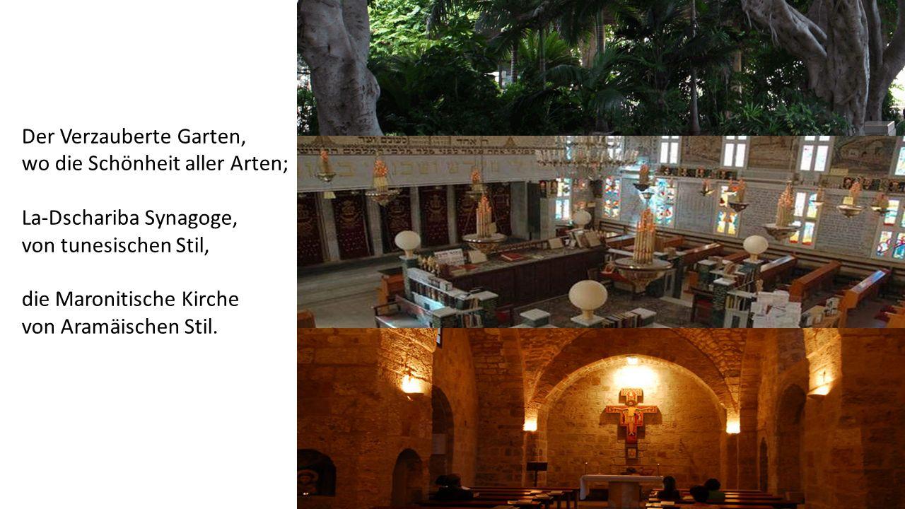Der Verzauberte Garten, wo die Schönheit aller Arten; La-Dschariba Synagoge, von tunesischen Stil, die Maronitische Kirche von Aramäischen Stil.