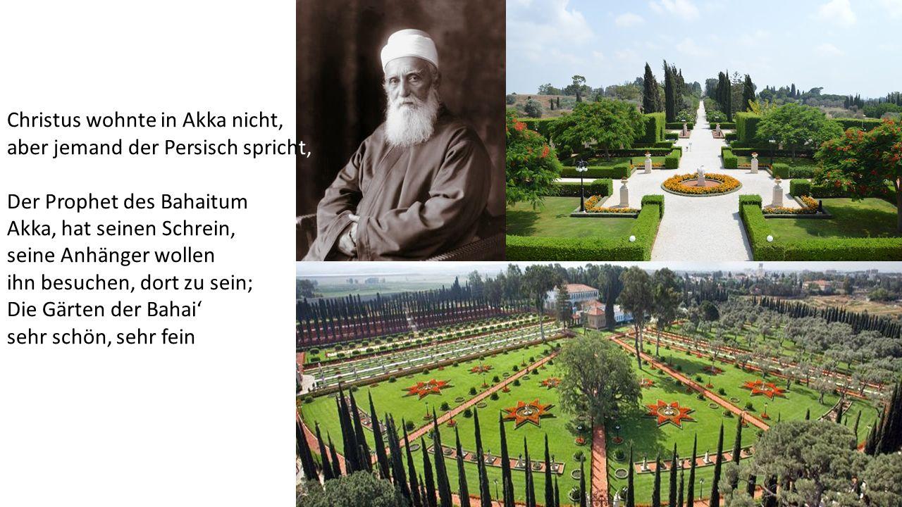Christus wohnte in Akka nicht, aber jemand der Persisch spricht, Der Prophet des Bahaitum Akka, hat seinen Schrein, seine Anhänger wollen ihn besuchen