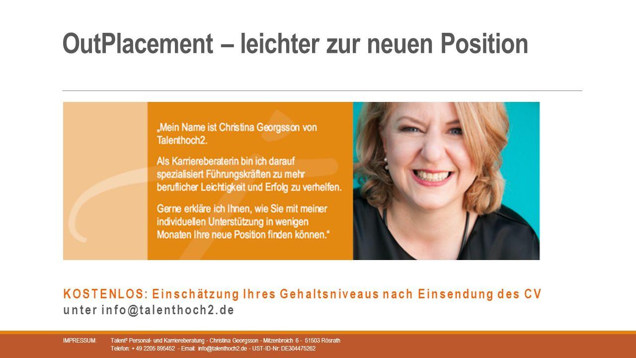 OutPlacement – leichter zur neuen Position IMPRESSUM: Talent² Personal- und Karriereberatung - Christina Georgsson - Mitzenbroich 6 - 51503 Rösrath Telefon: + 49 2205 895452 - Email: info@talenthoch2.de - UST-ID-Nr: DE304475262 KOSTENLOS: Einschätzung Ihres Gehaltsniveaus nach Einsendung des CV unter info@talenthoch2.de