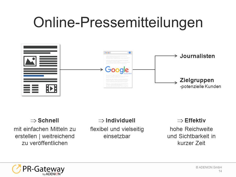 14 © ADENION GmbH Online-Pressemitteilungen  Schnell mit einfachen Mitteln zu erstellen | weitreichend zu veröffentlichen Journalisten Zielgruppen -potenzielle Kunden  Individuell flexibel und vielseitig einsetzbar  Effektiv hohe Reichweite und Sichtbarkeit in kurzer Zeit