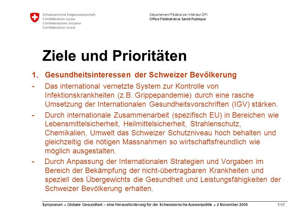8/17 Symposium « Globale Gesundheit – eine Herausforderung für die Schweizerische Aussenpolitik » 2 November 2006 Département Fédéral de l'intérieur DFI Office Fédéral de la Santé Publique Ziele und Prioritäten 2.Abstimmung nationale - internationale Gesundheitspolitik -Durch multilaterale und bilaterale Vergleiche wesentliche Erkenntnisse zur Weiterentwicklung des Schweizer Gesundheitssystems und zur Kontrolle seiner Kosten gewinnen.