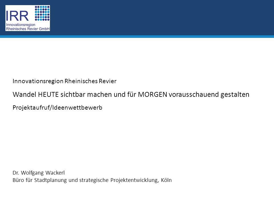 Innovationsregion Rheinisches Revier Wandel HEUTE sichtbar machen und für MORGEN vorausschauend gestalten Projektaufruf/Ideenwettbewerb Dr.