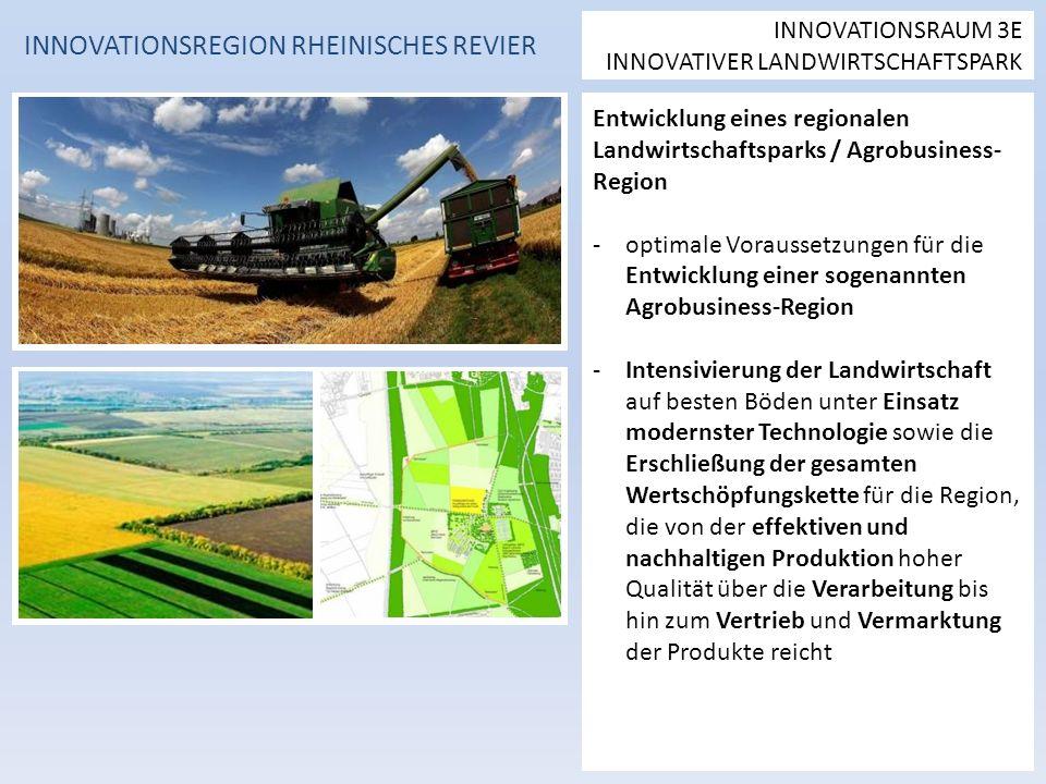 Entwicklung eines regionalen Landwirtschaftsparks / Agrobusiness- Region -optimale Voraussetzungen für die Entwicklung einer sogenannten Agrobusiness-Region -Intensivierung der Landwirtschaft auf besten Böden unter Einsatz modernster Technologie sowie die Erschließung der gesamten Wertschöpfungskette für die Region, die von der effektiven und nachhaltigen Produktion hoher Qualität über die Verarbeitung bis hin zum Vertrieb und Vermarktung der Produkte reicht INNOVATIONSREGION RHEINISCHES REVIER INNOVATIONSRAUM 3E INNOVATIVER LANDWIRTSCHAFTSPARK