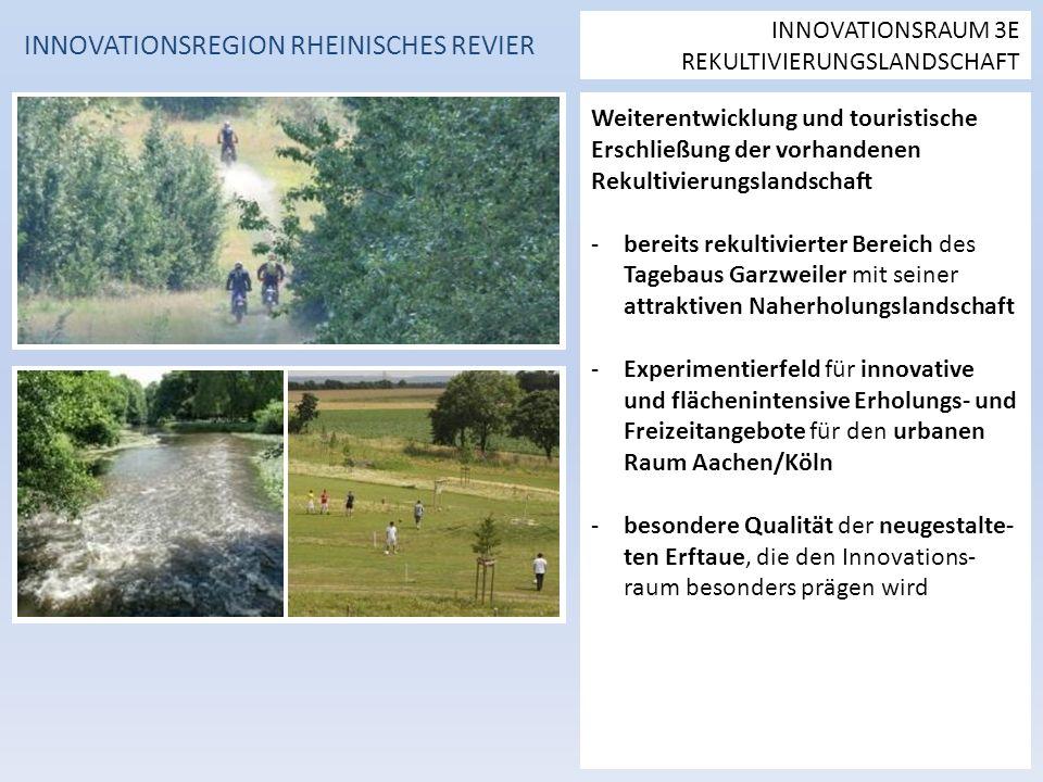Weiterentwicklung und touristische Erschließung der vorhandenen Rekultivierungslandschaft -bereits rekultivierter Bereich des Tagebaus Garzweiler mit seiner attraktiven Naherholungslandschaft -Experimentierfeld für innovative und flächenintensive Erholungs- und Freizeitangebote für den urbanen Raum Aachen/Köln -besondere Qualität der neugestalte- ten Erftaue, die den Innovations- raum besonders prägen wird INNOVATIONSREGION RHEINISCHES REVIER INNOVATIONSRAUM 3E REKULTIVIERUNGSLANDSCHAFT