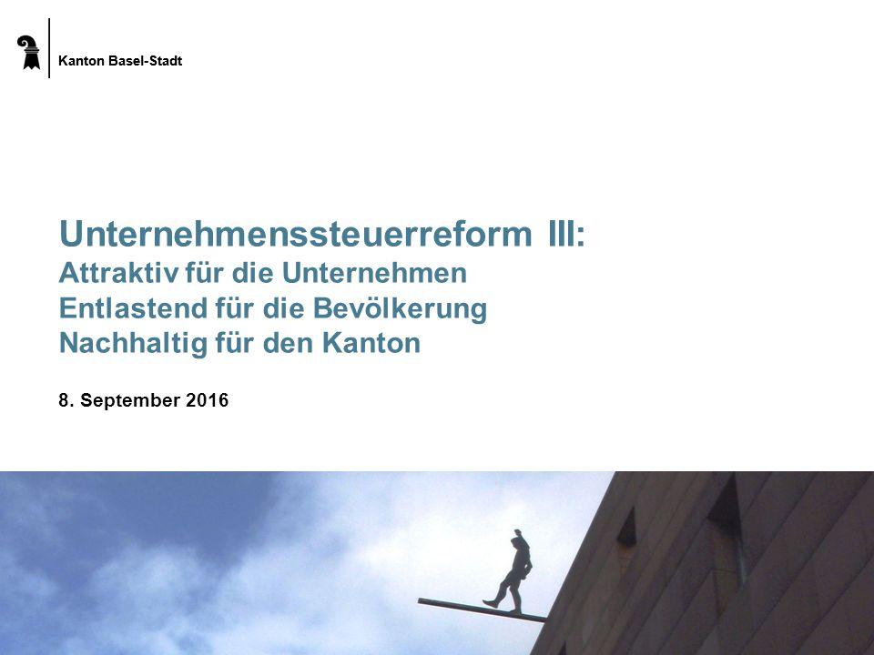 Kanton Basel-Stadt Unternehmenssteuerreform III: Attraktiv für die Unternehmen Entlastend für die Bevölkerung Nachhaltig für den Kanton 8. September 2