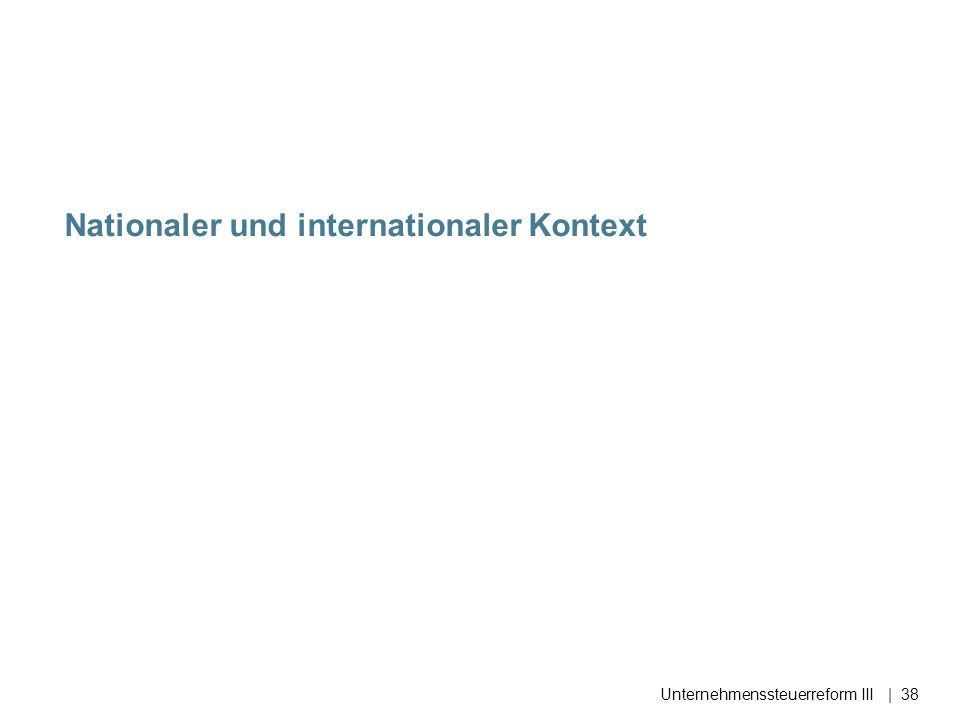 Nationaler und internationaler Kontext Unternehmenssteuerreform III| 38
